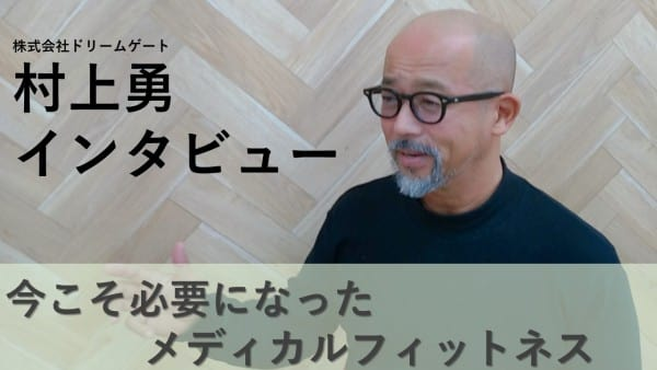 株式会社ドリームゲート村上氏インタビュー~今こそ必要になったメディカルフィットネス~