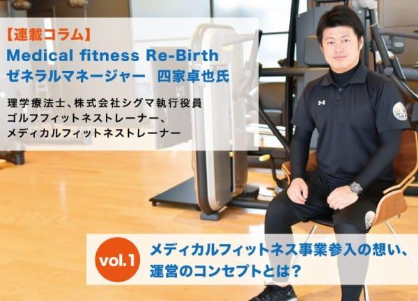 連載コラム:Medical fitness Re-Birthゼネラルマネージャー  四家卓也氏 vol.1